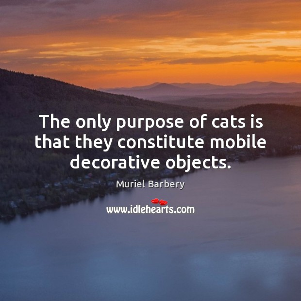 The only purpose of cats is that they constitute mobile decorative objects. Muriel Barbery Picture Quote
