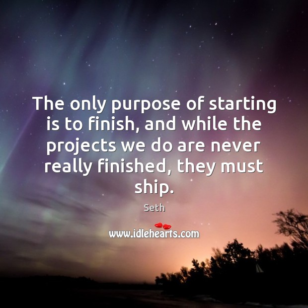 The only purpose of starting is to finish, and while the projects Seth Picture Quote