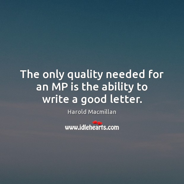 The only quality needed for an MP is the ability to write a good letter. Image