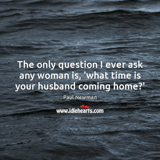 The only question I ever ask any woman is, 'what time is your husband coming home?' Paul Newman Picture Quote