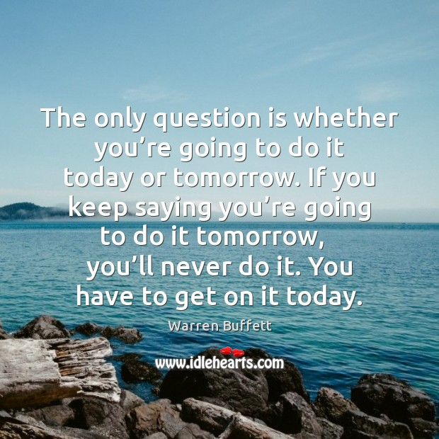 The only question is whether you're going to do it today Image