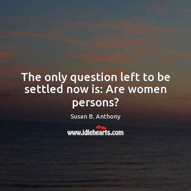 The only question left to be settled now is: Are women persons? Image