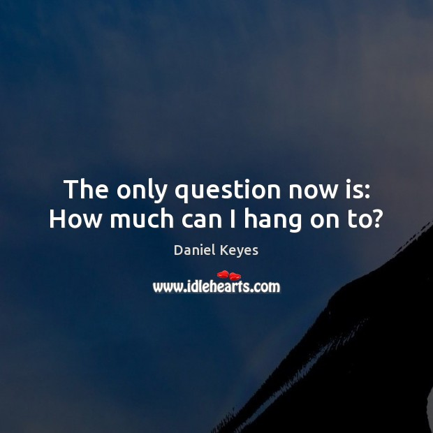 The only question now is: How much can I hang on to? Daniel Keyes Picture Quote