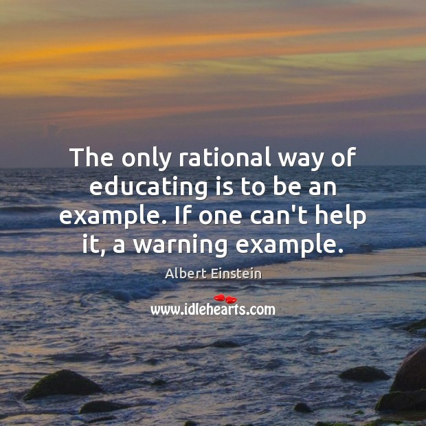 Image, The only rational way of educating is to be an example. If