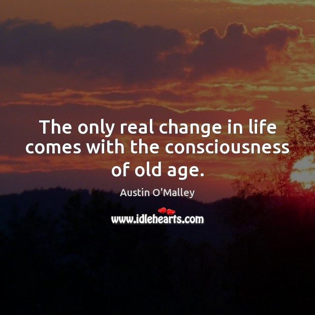 The only real change in life comes with the consciousness of old age. Austin O'Malley Picture Quote