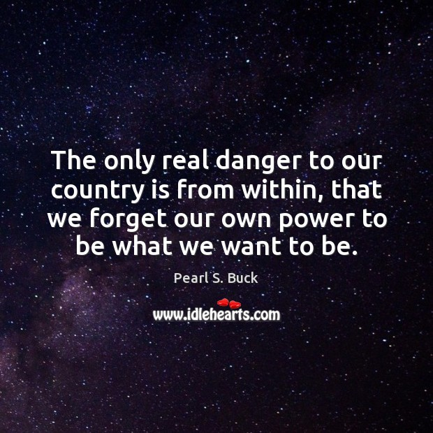 The only real danger to our country is from within, that we Pearl S. Buck Picture Quote