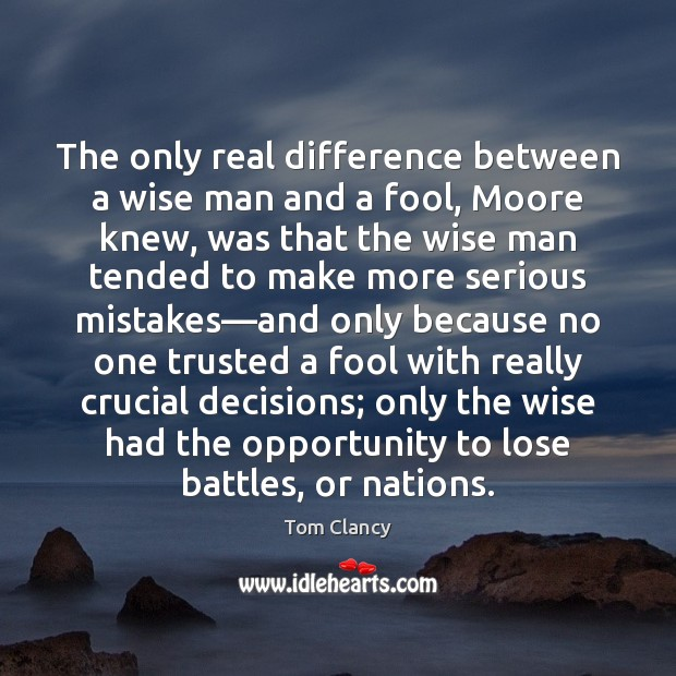 The only real difference between a wise man and a fool, Moore Tom Clancy Picture Quote