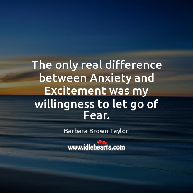The only real difference between Anxiety and Excitement was my willingness to Barbara Brown Taylor Picture Quote