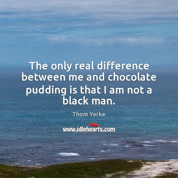 The only real difference between me and chocolate pudding is that I am not a black man. Thom Yorke Picture Quote