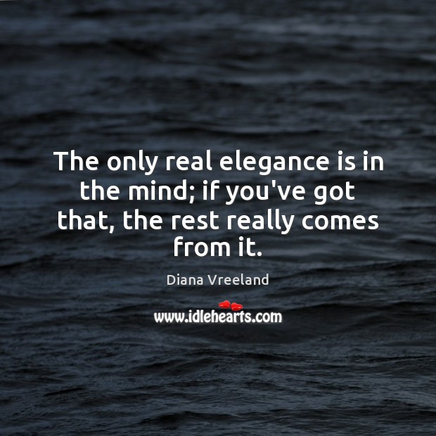 The only real elegance is in the mind; if you've got that, the rest really comes from it. Image
