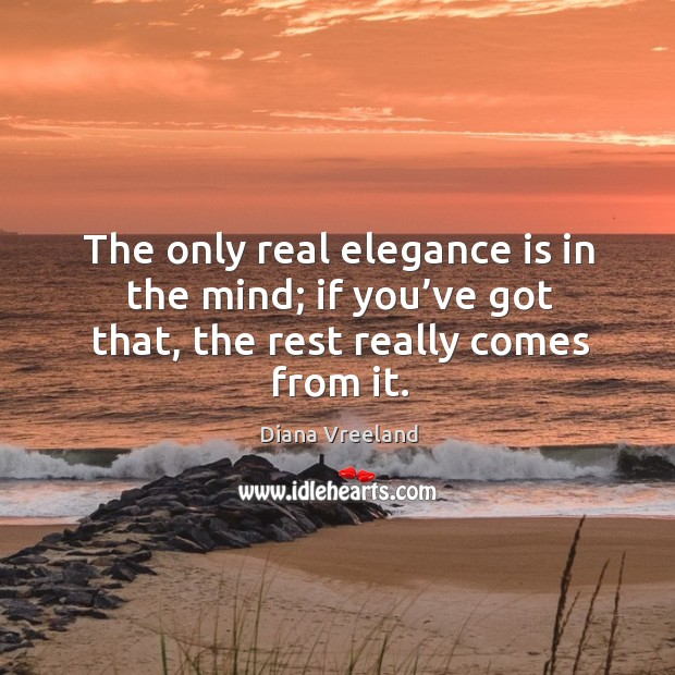 The only real elegance is in the mind; if you've got that, the rest really comes from it. Diana Vreeland Picture Quote