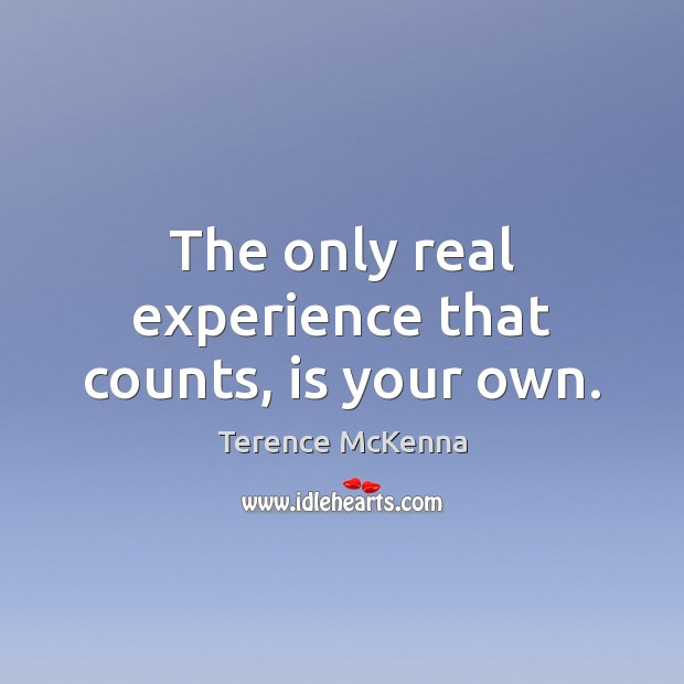 The only real experience that counts, is your own. Terence McKenna Picture Quote