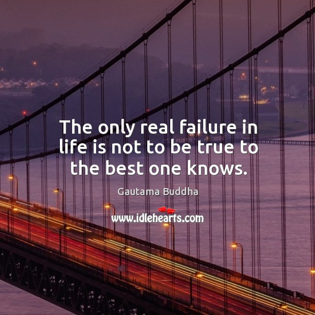 The only real failure in life is not to be true to the best one knows. Image