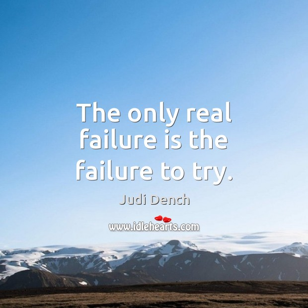 The only real failure is the failure to try. Judi Dench Picture Quote
