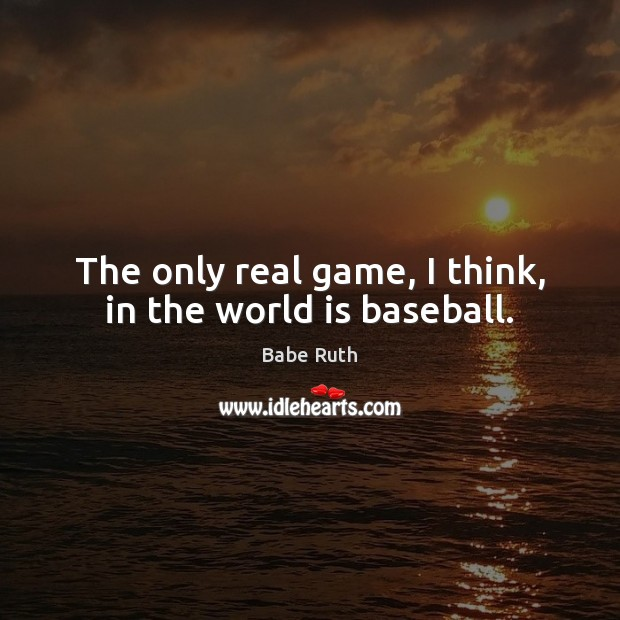 Image, The only real game, I think, in the world is baseball.