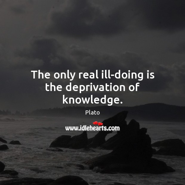 Image, The only real ill-doing is the deprivation of knowledge.
