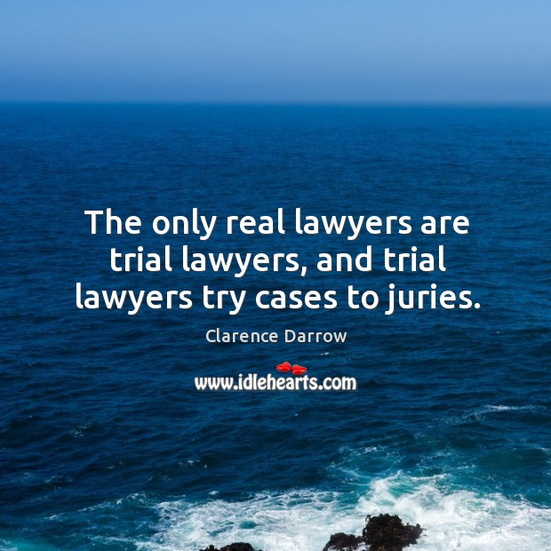 The only real lawyers are trial lawyers, and trial lawyers try cases to juries. Image