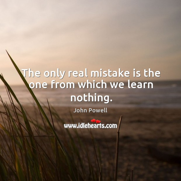 The only real mistake is the one from which we learn nothing. John Powell Picture Quote