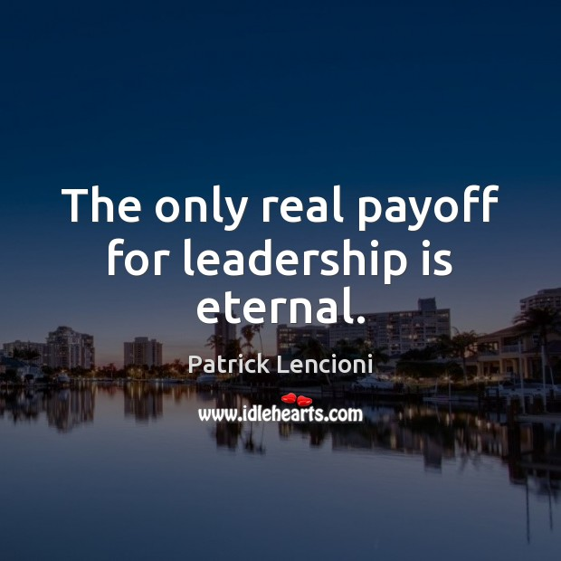 The only real payoff for leadership is eternal. Patrick Lencioni Picture Quote