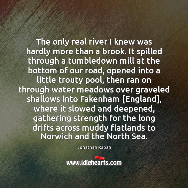 The only real river I knew was hardly more than a brook. Jonathan Raban Picture Quote