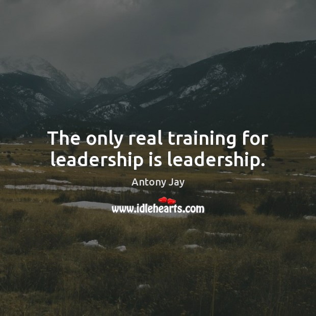 Image, The only real training for leadership is leadership.
