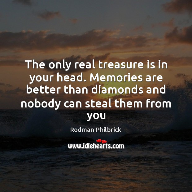 The only real treasure is in your head. Memories are better than Rodman Philbrick Picture Quote