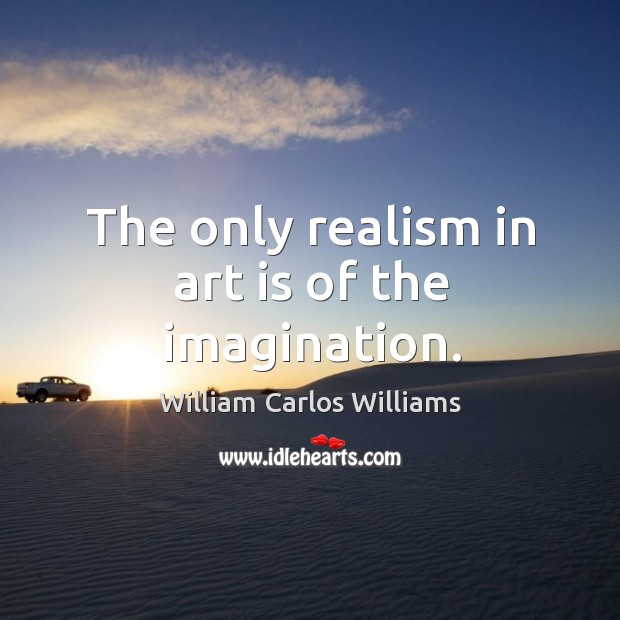 The only realism in art is of the imagination. Image