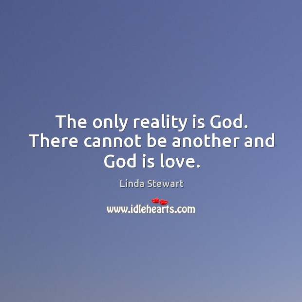 The only reality is God. There cannot be another and God is love. Image