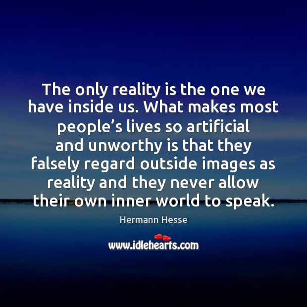 The only reality is the one we have inside us. What makes Hermann Hesse Picture Quote