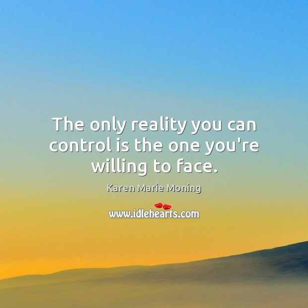 The only reality you can control is the one you're willing to face. Karen Marie Moning Picture Quote