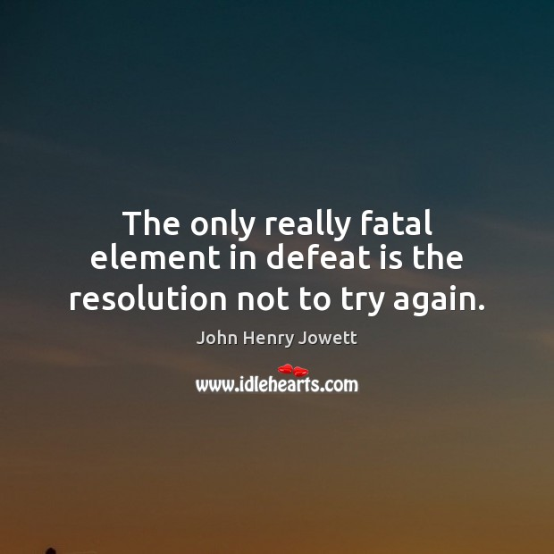 The only really fatal element in defeat is the resolution not to try again. Defeat Quotes Image