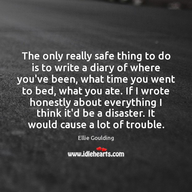 The only really safe thing to do is to write a diary Ellie Goulding Picture Quote