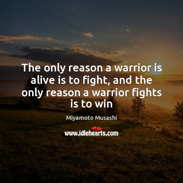 The only reason a warrior is alive is to fight, and the Miyamoto Musashi Picture Quote