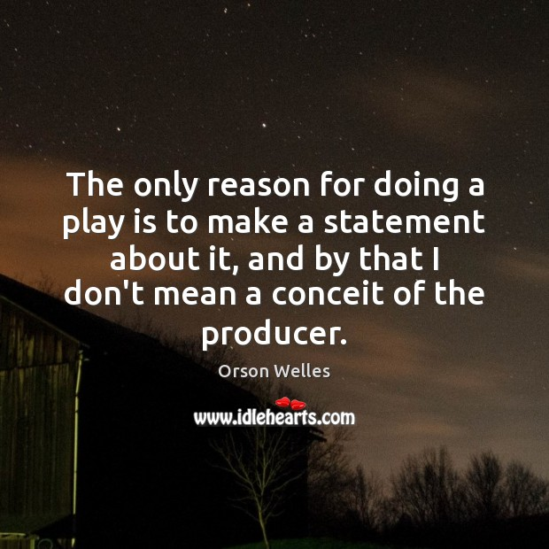 The only reason for doing a play is to make a statement Orson Welles Picture Quote
