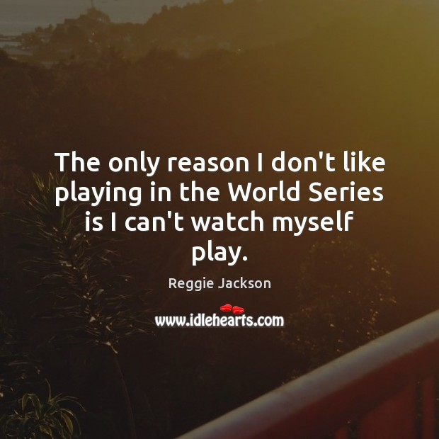 The only reason I don't like playing in the World Series is I can't watch myself play. Image