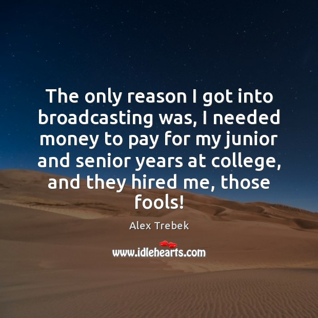 Image, The only reason I got into broadcasting was, I needed money to