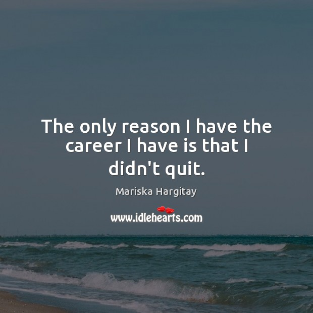 The only reason I have the career I have is that I didn't quit. Mariska Hargitay Picture Quote