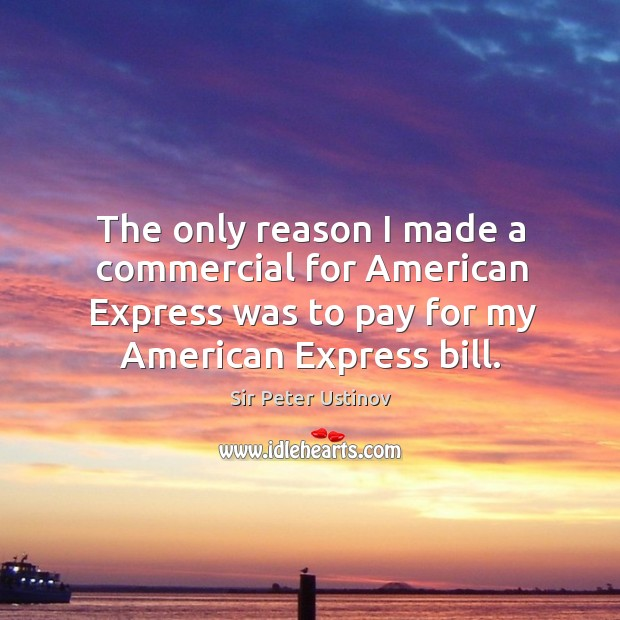The only reason I made a commercial for american express was to pay for my american express bill. Sir Peter Ustinov Picture Quote