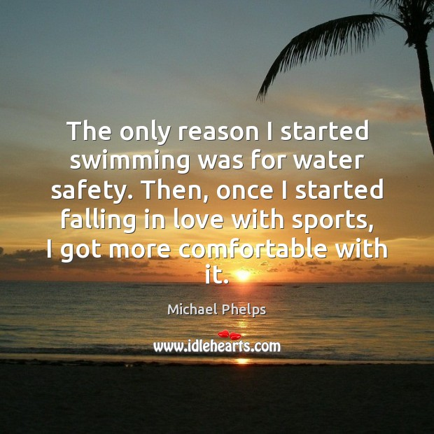 The only reason I started swimming was for water safety. Then, once Michael Phelps Picture Quote