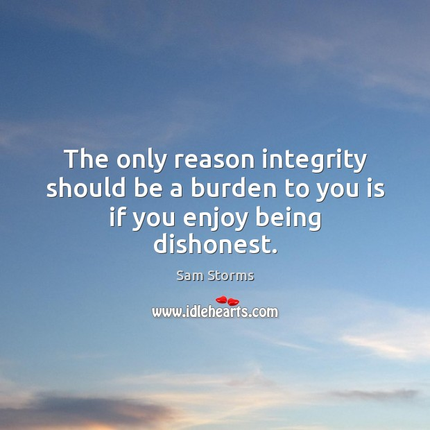 The only reason integrity should be a burden to you is if you enjoy being dishonest. Image