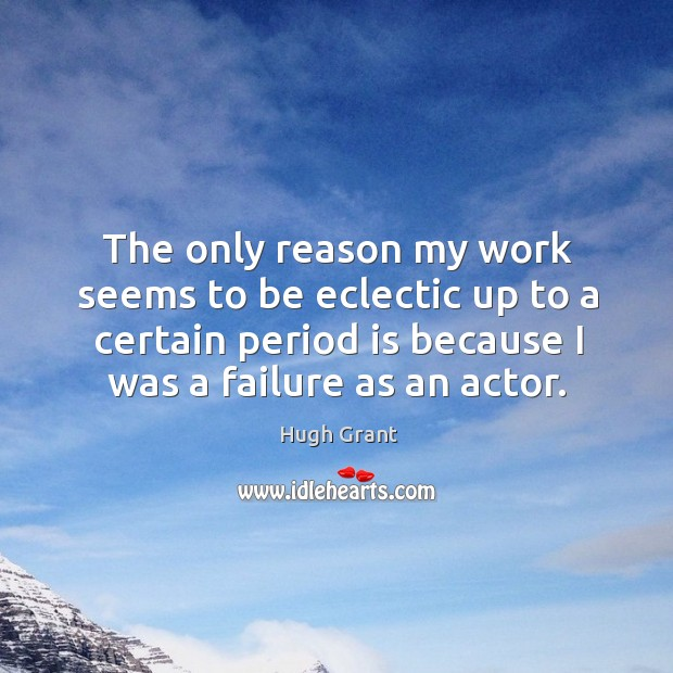The only reason my work seems to be eclectic up to a certain period is because I was a failure as an actor. Hugh Grant Picture Quote