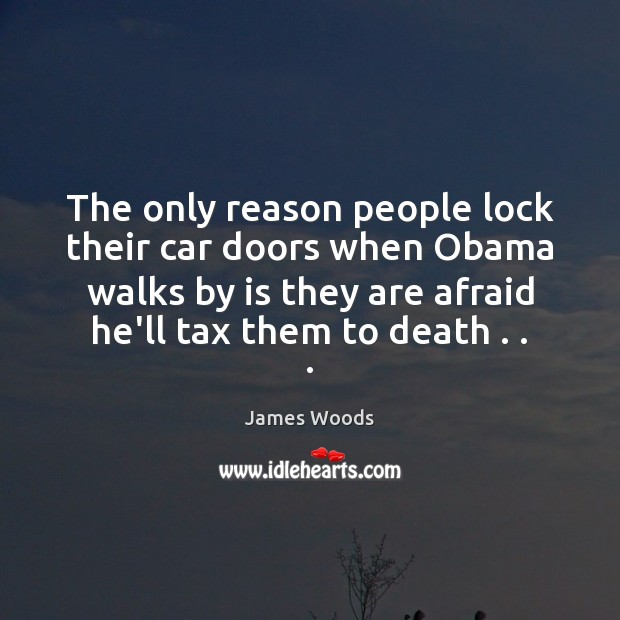 The only reason people lock their car doors when Obama walks by James Woods Picture Quote
