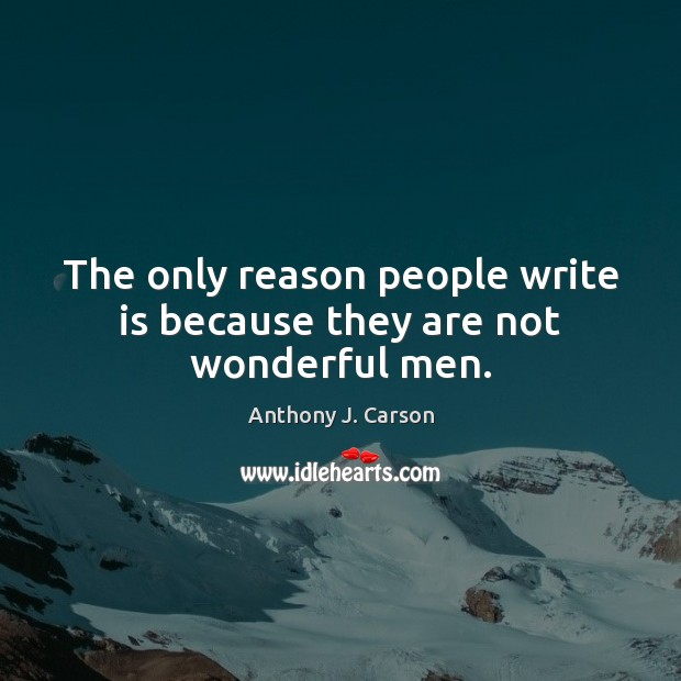 The only reason people write is because they are not wonderful men. Image