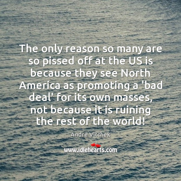 The only reason so many are so pissed off at the US Andre Vltchek Picture Quote