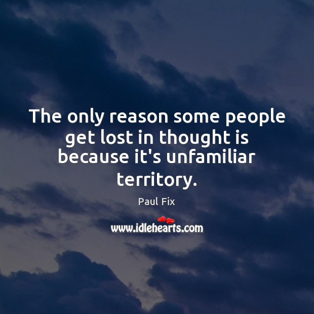 The only reason some people get lost in thought is because it's unfamiliar territory. Image