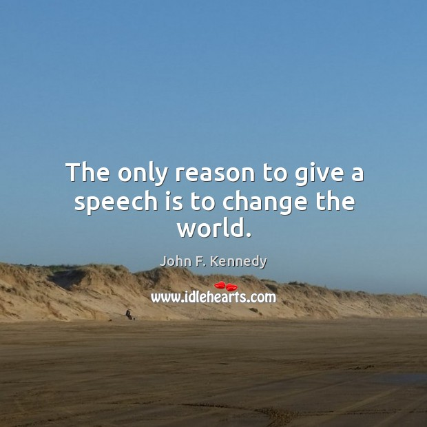 Image, The only reason to give a speech is to change the world.