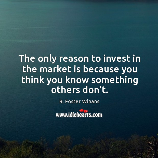 The only reason to invest in the market is because you think you know something others don't. Image