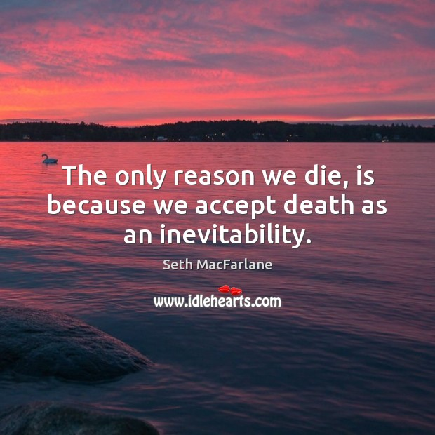 The only reason we die, is because we accept death as an inevitability. Seth MacFarlane Picture Quote
