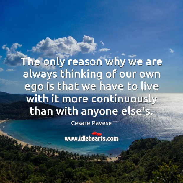 The only reason why we are always thinking of our own ego Cesare Pavese Picture Quote