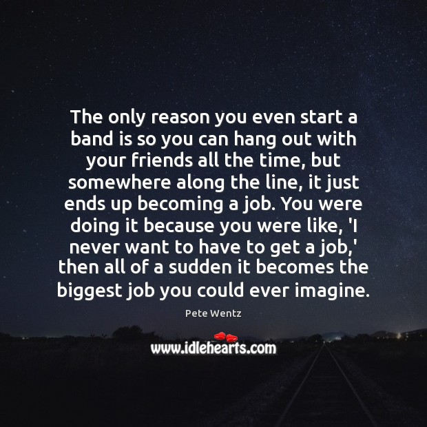 The only reason you even start a band is so you can Image